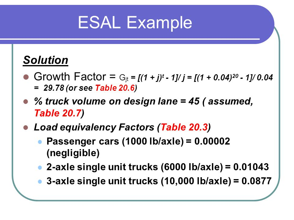 ESAL Example Solution. Growth Factor = Gjt = [(1 + j)t - 1]/ j = [(1 + 0.04)20 - 1]/ 0.04 = 29.78 (or see Table 20.6)